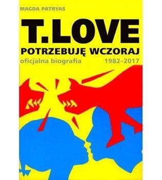 książka T.LOVE - POTRZEBUJĘ WCZORAJ Oficjalna biografia 1982-2017 - autor Magda Patryas